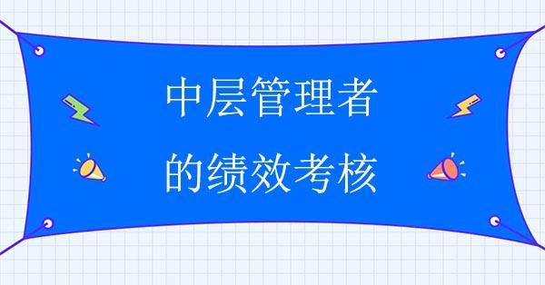 绩效管理咨询公司:中层管理者的绩效考核