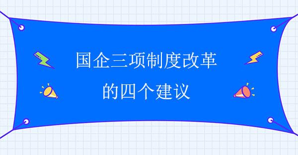 国企三项制度改革的四个建议