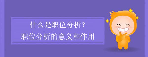 什么是职位分析?职位分析的意义和作用是什么